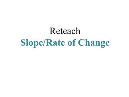 Reteach Slope/Rate of Change. Slope (m) the steepness of a line the rate of change the ratio of change in the y -coordinates to the change in x -coordinates.