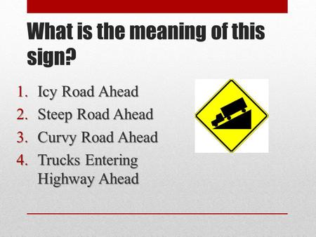What is the meaning of this sign? 1.Icy Road Ahead 2.Steep Road Ahead 3.Curvy Road Ahead 4.Trucks Entering Highway Ahead.