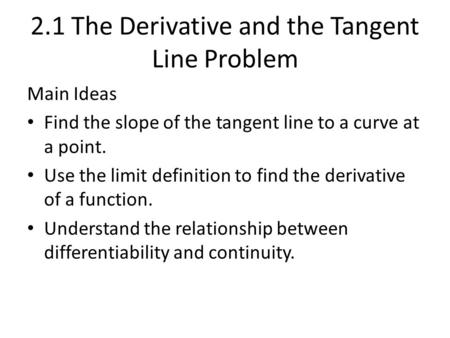 2.1 The Derivative and the Tangent Line Problem Main Ideas Find the slope of the tangent line to a curve at a point. Use the limit definition to find the.