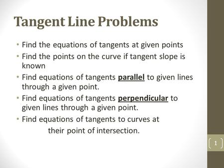 Tangent Line Problems Find the equations of tangents at given points Find the points on the curve if tangent slope is known Find equations of tangents.