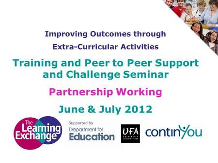 Improving Outcomes through Extra-Curricular Activities Training and Peer to Peer Support and Challenge Seminar Partnership Working June & July 2012 Supported.
