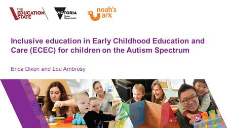 Inclusive education in Early Childhood Education and Care (ECEC) for children on the Autism Spectrum Erica Dixon and Lou Ambrosy.