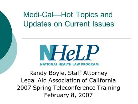 Medi-Cal—Hot Topics and Updates on Current Issues Randy Boyle, Staff Attorney Legal Aid Association of California 2007 Spring Teleconference Training February.
