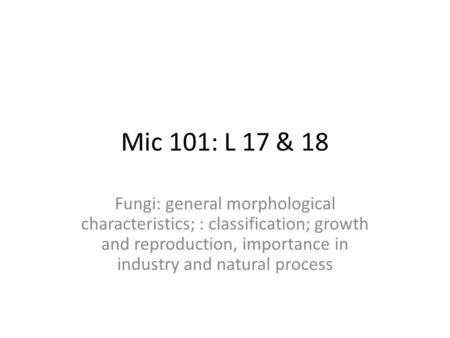Mic 101: L 17 & 18 Fungi: general morphological characteristics; : classification; growth and reproduction, importance in industry and natural process.