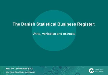 Kiev 2 nd – 5 th October 2012 Mrs Vibeke Skov Møller The Danish Statistical Business Register: Units, variables and extracts.