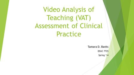 Video Analysis of Teaching (VAT) Assessment of Clinical Practice Tamara D. Banks EDUC 7725 Spring '14.