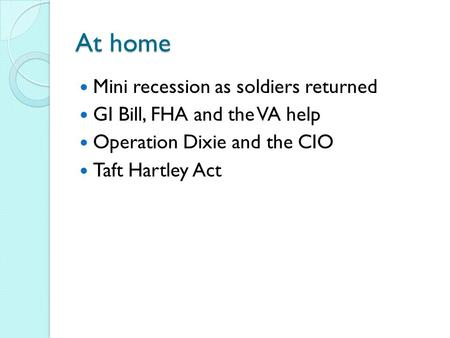 At home Mini recession as soldiers returned GI Bill, FHA and the VA help Operation Dixie and the CIO Taft Hartley Act.