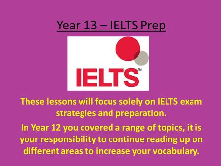 Year 13 – IELTS Prep These lessons will focus solely on IELTS exam strategies and preparation. In Year 12 you covered a range of topics, it is your responsibility.