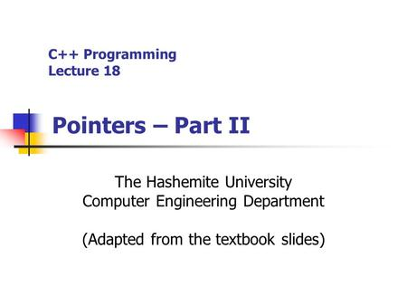 C++ Programming Lecture 18 Pointers – Part II The Hashemite University Computer Engineering Department (Adapted from the textbook slides)