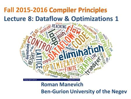Compiler Principles Fall 2015-2016 Compiler Principles Lecture 8: Dataflow & Optimizations 1 Roman Manevich Ben-Gurion University of the Negev.