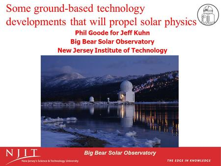 Big Bear Solar Observatory Some ground-based technology developments that will propel solar physics Phil Goode for Jeff Kuhn Big Bear Solar Observatory.