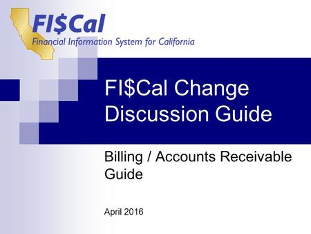 FI$Cal Change Discussion Guide Billing / Accounts Receivable Guide April 2016.