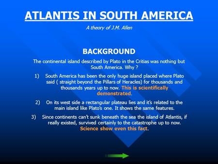 ATLANTIS IN SOUTH AMERICA A theory of J.M. Allen BACKGROUND The continental island described by Plato in the Critias was nothing but South America. Why.