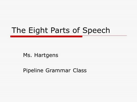 The Eight Parts of Speech Ms. Hartgens Pipeline Grammar Class.