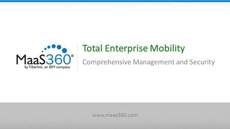 Total Enterprise Mobility Comprehensive Management and Security www.maas360.com.