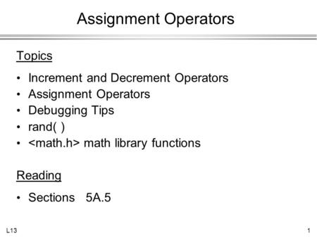 L131 Assignment Operators Topics Increment and Decrement Operators Assignment Operators Debugging Tips rand( ) math library functions Reading Sections.
