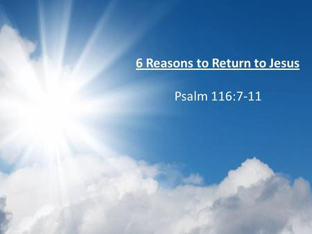 6 Reasons to Return to Jesus Psalm 116:7-11. God is an awesome God Ps 116:1-6 – :1, Listens to us – :2, Because He is listening, we pray – :3, draws us.
