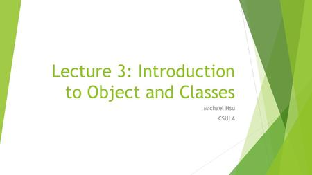 Lecture 3: Introduction to Object and Classes Michael Hsu CSULA.