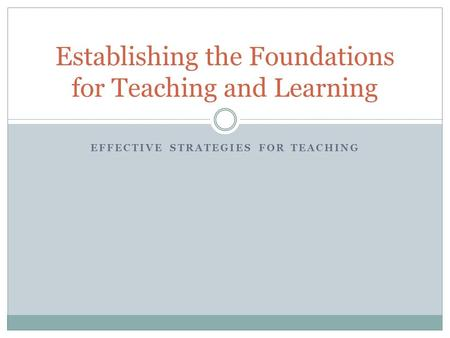 EFFECTIVE STRATEGIES FOR TEACHING Establishing the Foundations for Teaching and Learning.