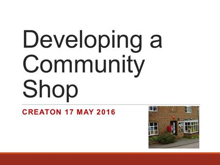 Developing a Community Shop CREATON 17 MAY 2016. Agenda  Intro  Community Shops in UK  Why  Community engagement  Governance  Financials  Property.