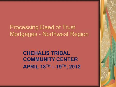 Processing Deed of Trust Mortgages - Northwest Region CHEHALIS TRIBAL COMMUNITY CENTER APRIL 18 TH – 19 TH, 2012.