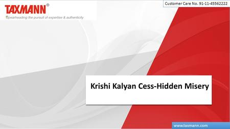Krishi Kalyan Cess-Hidden Misery Customer Care No. 91-11-45562222 www.taxmann.com.