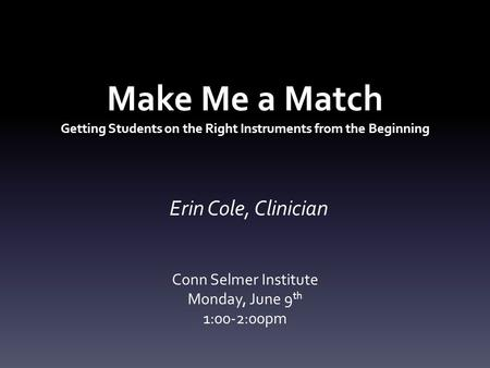 Make Me a Match Getting Students on the Right Instruments from the Beginning Erin Cole, Clinician Conn Selmer Institute Monday, June 9 th 1:00-2:00pm.