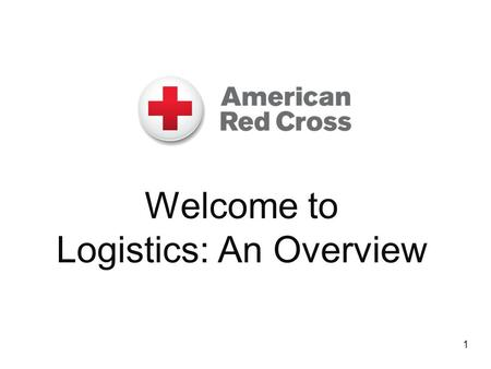 Welcome to Logistics: An Overview 1. Course Purpose  Provide an overview about how the Logistics group supports an American Red Cross disaster relief.