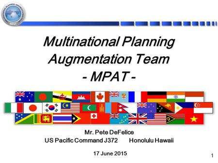 1 Multinational Planning Augmentation Team - MPAT - 17 June 2015 Mr. Pete DeFelice US Pacific Command J372 Honolulu Hawaii.