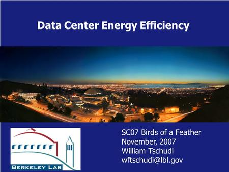 Data Center Energy Efficiency SC07 Birds of a Feather November, 2007 William Tschudi