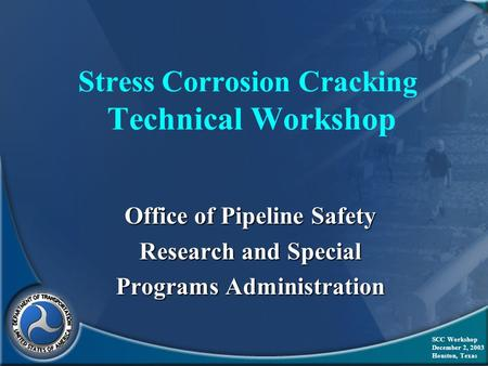 Stress Corrosion Cracking Technical Workshop Office of Pipeline Safety Research and Special Programs Administration SCC Workshop December 2, 2003 Houston,
