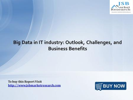Big Data in IT industry: Outlook, Challenges, and Business Benefits To buy this Report Visit