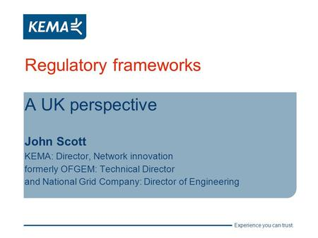 Experience you can trust. Regulatory frameworks A UK perspective John Scott KEMA: Director, Network innovation formerly OFGEM: Technical Director and National.