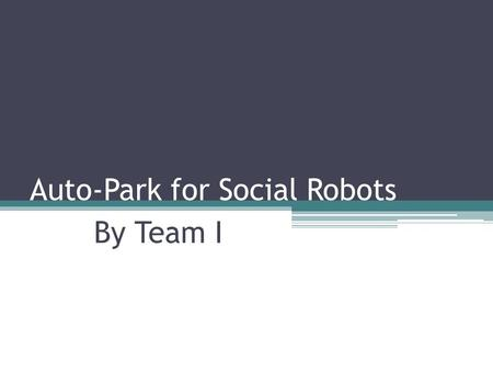 Auto-Park for Social Robots By Team I. Meet the Team Alessandro Pinto ▫ UTRC, Sponsor Dorothy Kirlew ▫ Scrum Master, Software Mohak Bhardwaj ▫ Vision.