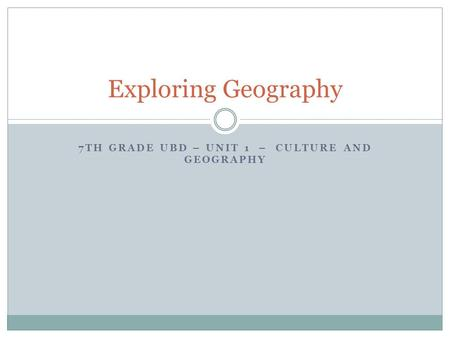7TH GRADE UBD – UNIT 1 – CULTURE AND GEOGRAPHY Exploring Geography.