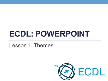 ECDL: PowerPoint Lesson 1: Themes.