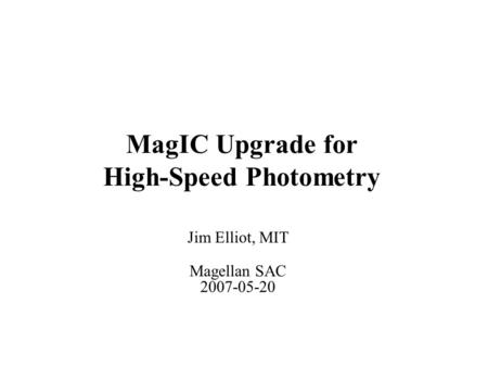 MagIC Upgrade for High-Speed Photometry Jim Elliot, MIT Magellan SAC 2007-05-20.