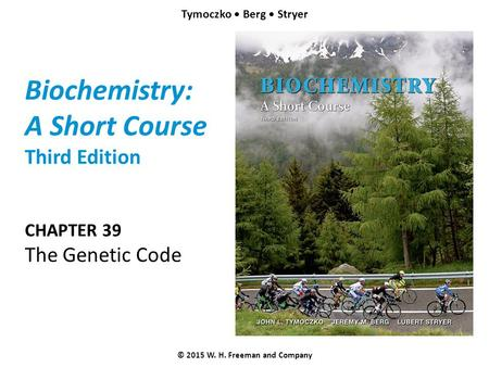 Biochemistry: A Short Course Third Edition CHAPTER 39 The Genetic Code © 2015 W. H. Freeman and Company Tymoczko Berg Stryer.