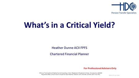 What's in a Critical Yield? Heather Dunne ACII FPFS Chartered Financial Planner ©HDC 25 th April 2016 For Professional Advisers Only HDC is a Trading Style.
