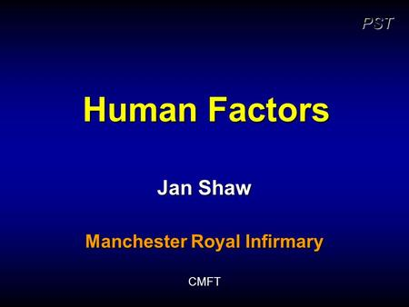 PST Human Factors Jan Shaw Manchester Royal Infirmary CMFT.