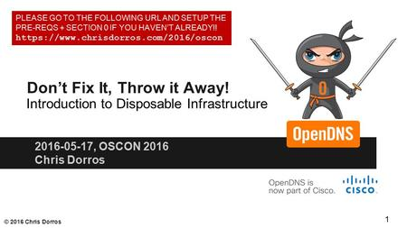© 2016 Chris Dorros Don't Fix It, Throw it Away! 2016-05-17, OSCON 2016 Chris Dorros Introduction to Disposable Infrastructure PLEASE GO TO THE FOLLOWING.