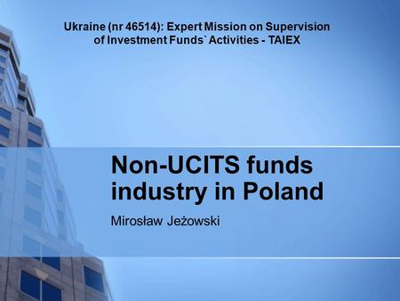 Ukraine (nr 46514): Expert Mission on Supervision of Investment Funds` Activities - TAIEX Non-UCITS funds industry in Poland Mirosław Jeżowski.