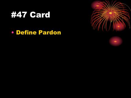 #47 Card Define Pardon. #47 Answer Presidential power to forgive a convicted person.