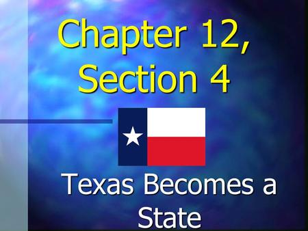 "Chapter 12, Section 4 Texas Becomes a State The ""Texas Question"" Opponents believed the admission of Texas as a state would benefit southern slaveholders."