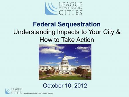 League of California Cities Federal Briefing October 10, 2012 Federal Sequestration Understanding Impacts to Your City & How to Take Action.