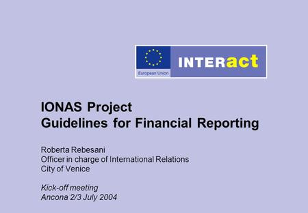 IONAS Project Guidelines for Financial Reporting Roberta Rebesani Officer in charge of International Relations City of Venice Kick-off meeting Ancona 2/3.