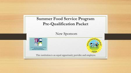 Summer Food Service Program Pre-Qualification Packet New Sponsors This institution is an equal opportunity provider and employer.