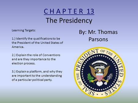 C H A P T E R 13 The Presidency By: Mr. Thomas Parsons Learning Targets: 1.) Identify the qualifications to be the President of the United States of America.