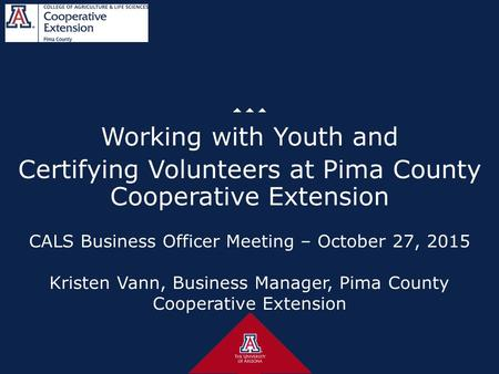 CALS Business Officer Meeting – October 27, 2015 Kristen Vann, Business Manager, Pima County Cooperative Extension Working with Youth and Certifying Volunteers.