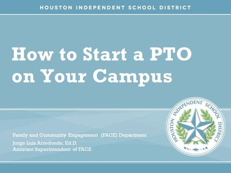 How to Start a PTO on Your Campus Family and Community Engagement (FACE) Department Jorge Luis Arredondo, Ed.D. Assistant Superintendent of FACE.